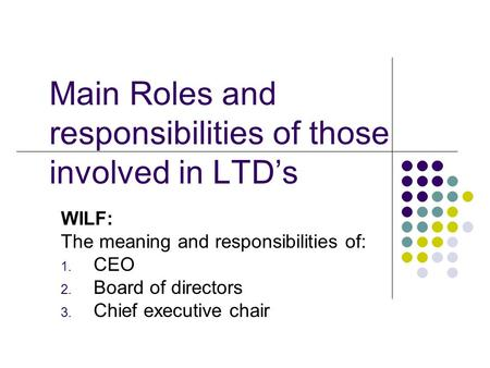 Main Roles and responsibilities of those involved in LTD's WILF: The meaning and responsibilities of: 1. CEO 2. Board of directors 3. Chief executive chair.