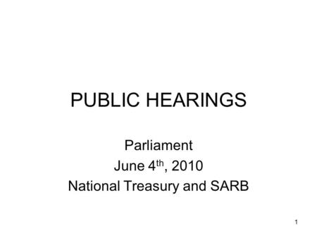 1 PUBLIC HEARINGS Parliament June 4 th, 2010 National Treasury and SARB.
