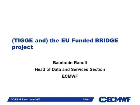 Slide 1 GO-ESSP Paris. June 2007 Slide 1 (TIGGE and) the EU Funded BRIDGE project Baudouin Raoult Head of Data and Services Section ECMWF.