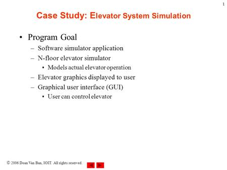  2006 Doan Van Ban, IOIT. All rights reserved. 1 Case Study: E levator System Simulation Program Goal –Software simulator application –N-floor elevator.