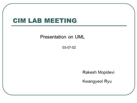 CIM LAB MEETING Presentation on UML 03-07-02 Rakesh Mopidevi Kwangyeol Ryu.