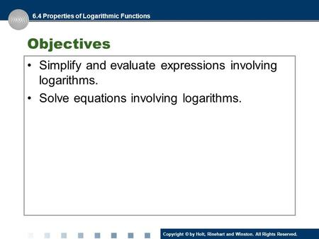 Copyright © by Holt, Rinehart and Winston. All Rights Reserved. Objectives Simplify and evaluate expressions involving logarithms. Solve equations involving.