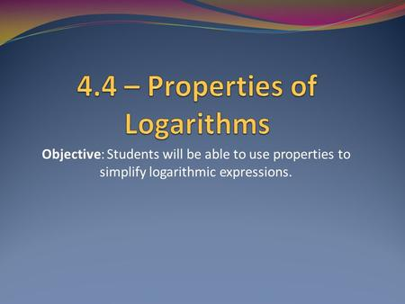 Objective: Students will be able to use properties to simplify logarithmic expressions.