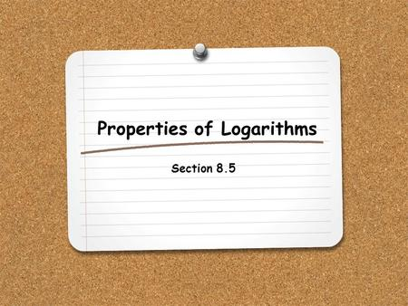 Properties of Logarithms Section 8.5. WHAT YOU WILL LEARN: 1.How to use the properties of logarithms to simplify and evaluate expressions.