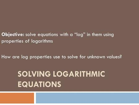 "SOLVING LOGARITHMIC EQUATIONS Objective: solve equations with a ""log"" in them using properties of logarithms How are log properties use to solve for unknown."