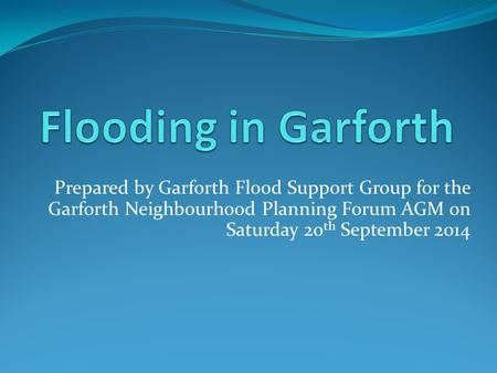 Prepared by Garforth Flood Support Group for the Garforth Neighbourhood Planning Forum AGM on Saturday 20 th September 2014.