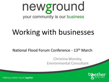 Christina Worsley, Environmental Consultant National Flood Forum Conference - 13 th March Working with businesses.