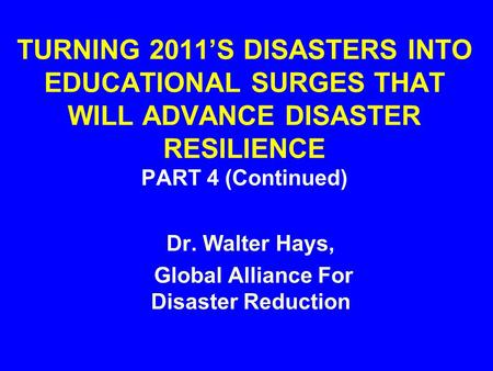 TURNING 2011'S DISASTERS INTO EDUCATIONAL SURGES THAT WILL ADVANCE DISASTER RESILIENCE PART 4 (Continued) Dr. Walter Hays, Global Alliance For Disaster.