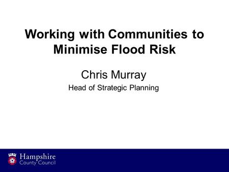 Working with Communities to Minimise Flood Risk Chris Murray Head of Strategic Planning.