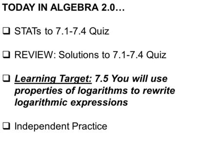 TODAY IN ALGEBRA 2.0…  STATs to 7.1-7.4 Quiz  REVIEW: Solutions to 7.1-7.4 Quiz  Learning Target: 7.5 You will use properties of logarithms to rewrite.