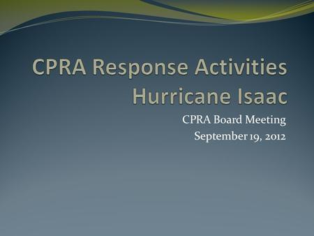 CPRA Board Meeting September 19, 2012. CPRA Response As the lead ESF 3 agency, CPRA worked with other state agencies and local entities coordinate pre-storm.