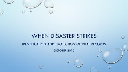 WHEN DISASTER STRIKES IDENTIFICATION AND PROTECTION OF VITAL RECORDS OCTOBER 2015.