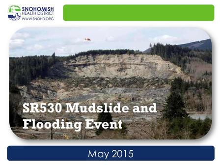 May 2015 SR530 Mudslide and Flooding Event. At 10:37AM on 3/22/14, a landslide occurred near Oso, WA. The mile-long slide completely stopped the flow.