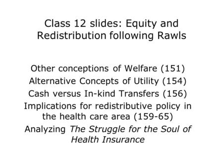 Class 12 slides: Equity and Redistribution following Rawls Other conceptions of Welfare (151) Alternative Concepts of Utility (154) Cash versus In-kind.