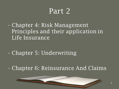 1 Part 2 Chapter 4: Risk Management Principles and their application in Life Insurance Chapter 5: Underwriting Chapter 6: Reinsurance And Claims.