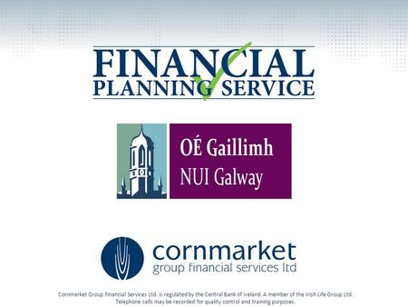 Cornmarket Group Financial Services Ltd. is regulated by the Central Bank of Ireland. A member of the Irish Life Group Ltd. Telephone calls may be recorded.