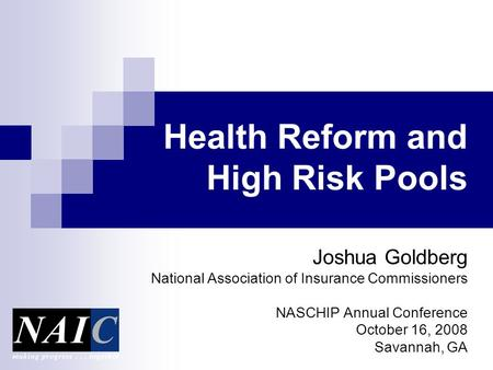 Health Reform and High Risk Pools Joshua Goldberg National Association of Insurance Commissioners NASCHIP Annual Conference October 16, 2008 Savannah,