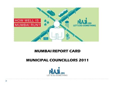 MUMBAI REPORT CARD MUNICIPAL COUNCILLORS 2011. Why we need to monitor our Elected Representatives (ER's) 2  Steady decline in the quality of governance.