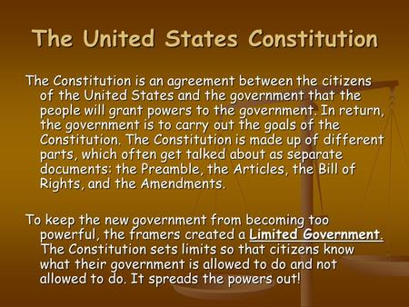 The United States Constitution The Constitution is an agreement between the citizens of the United States and the government that the people will grant.