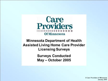 Minnesota Department of Health Assisted Living Home Care Provider Licensing Surveys Surveys Conducted May – October 2005 © Care Providers of Minnesota.