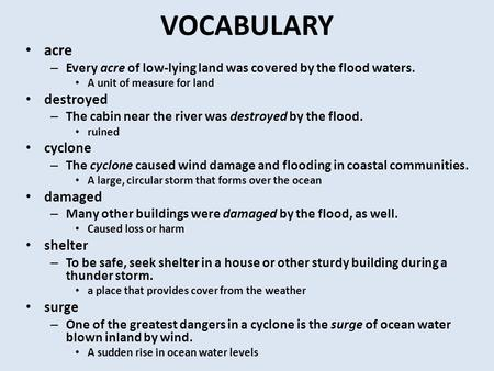 VOCABULARY acre – Every acre of low-lying land was covered by the flood waters. A unit of measure for land destroyed – The cabin near the river was destroyed.