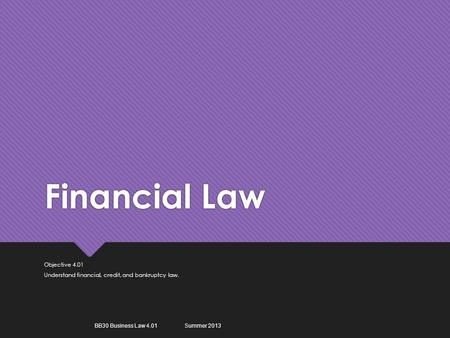 Financial Law Objective 4.01 Understand financial, credit, and bankruptcy law. Objective 4.01 Understand financial, credit, and bankruptcy law. BB30 Business.