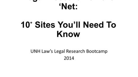 Legal Research on the 'Net: 10 + Sites You'll Need To Know UNH Law's Legal Research Bootcamp 2014.