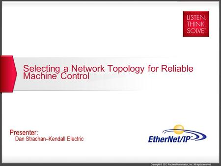 Copyright © 2012 Rockwell Automation, Inc. All rights reserved. Selecting a Network Topology for Reliable Machine Control Presenter: Dan Strachan–Kendall.