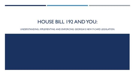 HOUSE BILL 192 AND YOU: UNDERSTANDING, IMPLEMENTING AND ENFORCING GEORGIA'S NEW P-CARD LEGISLATION.