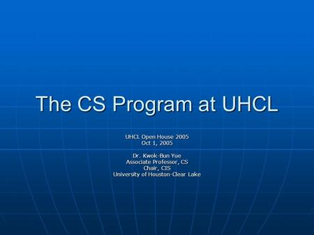 The CS Program at UHCL UHCL Open House 2005 Oct 1, 2005 Dr. Kwok-Bun Yue Associate Professor, CS Chair, CIS University of Houston-Clear Lake.