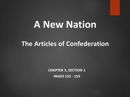A New Nation The Articles of Confederation CHAPTER 5, SECTION 1 PAGES 152 - 155.
