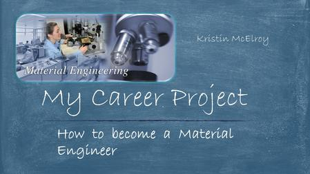 Kristin McElroy My Career Project How to become a Material Engineer.