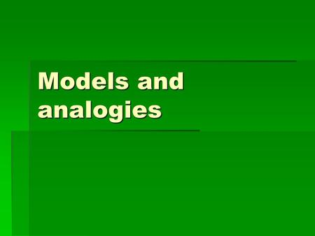 Models and analogies. Where models and analogies are useful in teaching  Objects that are too big, e.g. solar system  Objects that are too small or.