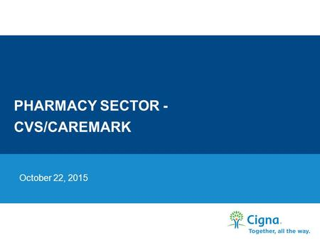 PHARMACY SECTOR - CVS/CAREMARK October 22, 2015. COMPANY BACKGROUND 2 Confidential, unpublished property of Cigna. Do not duplicate or distribute. Use.
