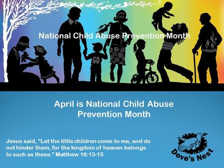 "April is National Child Abuse Prevention Month Jesus said, ""Let the little children come to me, and do not hinder them, for the kingdom of heaven belongs."