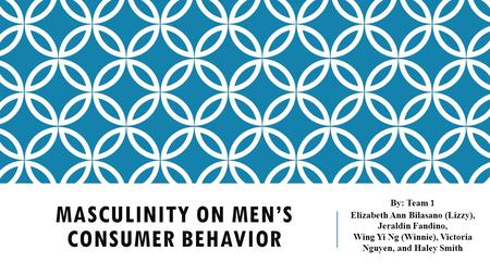 MASCULINITY ON MEN'S CONSUMER BEHAVIOR By: Team 1 Elizabeth Ann Bilasano (Lizzy), Jeraldin Fandino, Wing Yi Ng (Winnie), Victoria Nguyen, and Haley Smith.