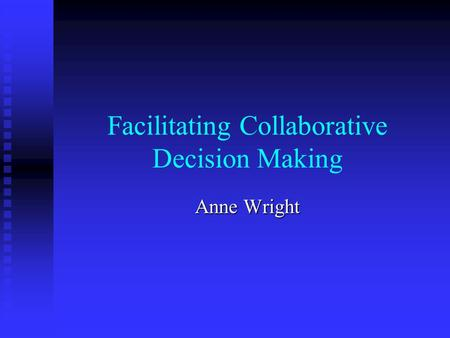 Facilitating Collaborative Decision Making Anne Wright.
