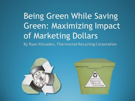 By Ryan Kiscaden, Thermostat Recycling Corporation Being Green While Saving Green: Maximizing Impact of Marketing Dollars.