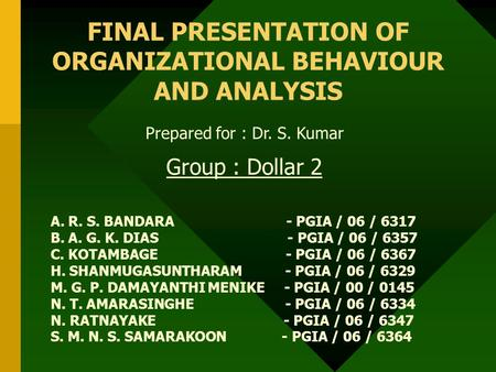 FINAL PRESENTATION OF ORGANIZATIONAL BEHAVIOUR AND ANALYSIS Prepared for : Dr. S. Kumar Group : Dollar 2 A. R. S. BANDARA - PGIA / 06 / 6317 B. A. G. K.