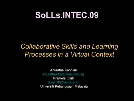 SoLLs.INTEC.09 Collaborative Skills and Learning Processes in a Virtual Context Anuratha Kanniah Pramela Krish