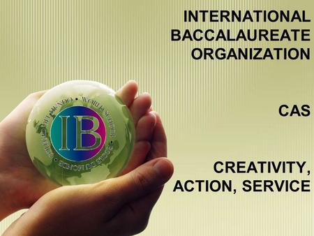 INTERNATIONAL BACCALAUREATE ORGANIZATION CAS CREATIVITY, ACTION, SERVICE.