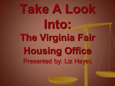 Presented by: Liz Hayes Take A Look Into: The Virginia Fair Housing Office.