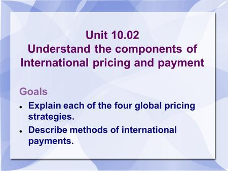 Unit 10.02 Understand the components of International pricing and payment Goals Explain each of the four global pricing strategies. Describe methods of.