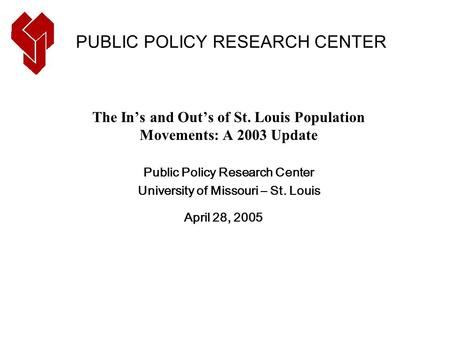 The In's and Out's of St. Louis Population Movements: A 2003 Update Public Policy Research Center University of Missouri – St. Louis April 28, 2005 PUBLIC.