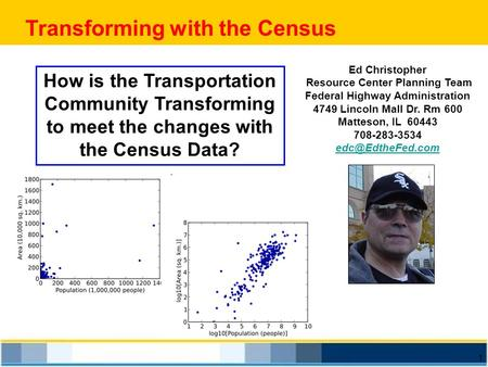 1 Transforming with the Census Ed Christopher Resource Center Planning Team Federal Highway Administration 4749 Lincoln Mall Dr. Rm 600 Matteson, IL 60443.