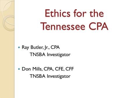 Ethics for the Tennessee CPA Ray Butler, Jr., CPA TNSBA Investigator Don Mills, CPA, CFE, CFF TNSBA Investigator.