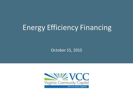 Energy Efficiency Financing October 15, 2015. 2 About Virginia Community Capital  Founded in 2006, then Governor Mark Warner privatized $15M state loan.