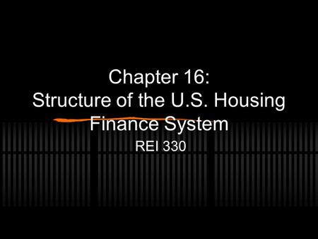 Chapter 16: Structure of the U.S. Housing Finance System REI 330.