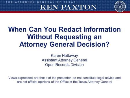 When Can You Redact Information Without Requesting an Attorney General Decision? Karen Hattaway Assistant Attorney General Open Records Division Views.