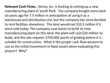 Relevant Cash Flows. Kenny, Inc. is looking at setting up a new manufacturing plant in South Park. The company bought some land six years ago for 7.5 million.